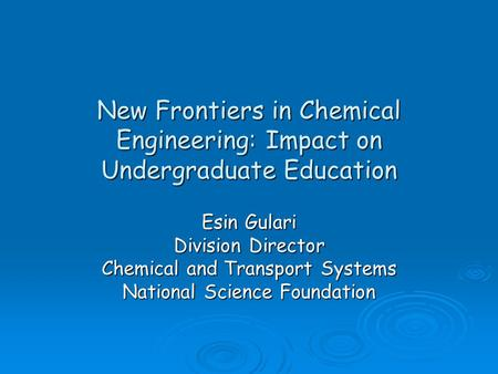 New Frontiers in Chemical Engineering: Impact on Undergraduate Education Esin Gulari Division Director Chemical and Transport Systems National Science.