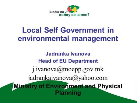 Local Self Government in environmental management Jadranka Ivanova Head of EU Department  Ministry of Environment.