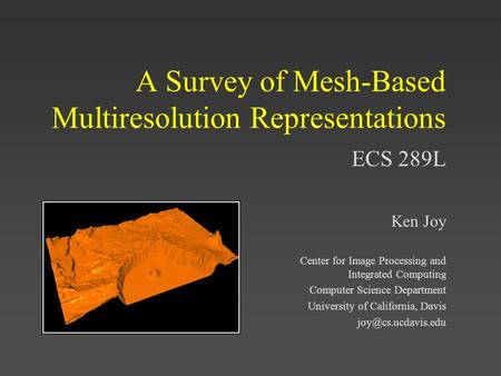 ECS 289L A Survey of Mesh-Based Multiresolution Representations Ken Joy Center for Image Processing and Integrated Computing Computer Science Department.