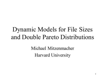 1 Dynamic Models for File Sizes and Double Pareto Distributions Michael Mitzenmacher Harvard University.