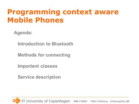 JMA F2005 Ebbe Elsborg Programming context aware <strong>Mobile</strong> Phones Agenda: Introduction to <strong>Bluetooth</strong> Methods for connecting Importent classes.