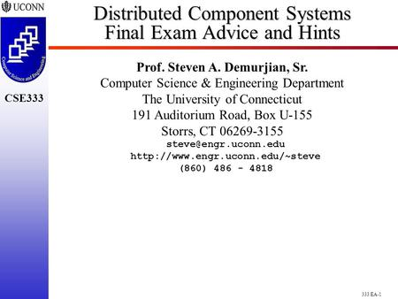 333 EA-1 CSE333 Distributed Component Systems Final Exam Advice and Hints Prof. Steven A. Demurjian, Sr. Computer Science & Engineering Department The.