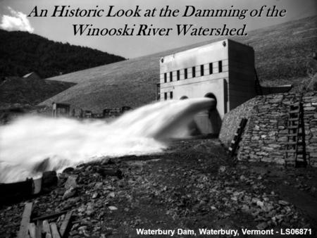 The Damming of the Winooski River Watershed. An Historic Look at the Damming of the Winooski River Watershed. Winooski River Watershed. Waterbury Dam,