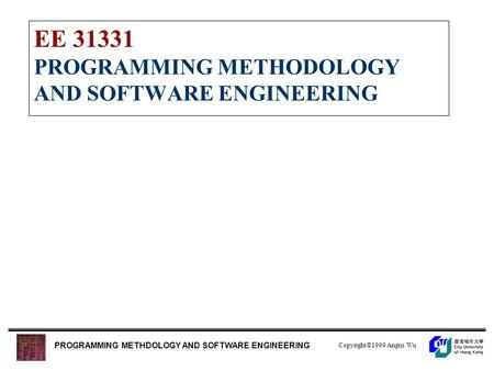 Copyright©1999 Angus Wu PROGRAMMING METHDOLOGY AND SOFTWARE ENGINEERING EE 31331 PROGRAMMING METHODOLOGY AND SOFTWARE ENGINEERING.