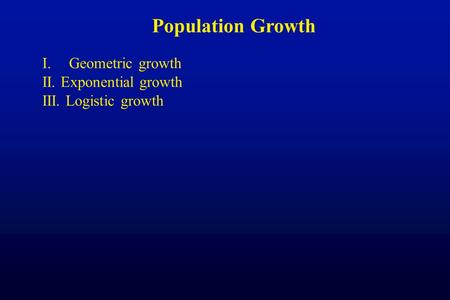 Population Growth I.Geometric growth II. Exponential growth III. Logistic growth.