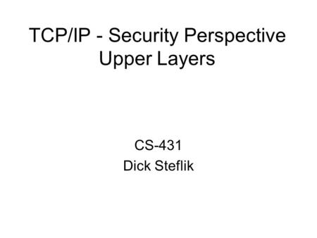 TCP/IP - Security Perspective Upper Layers CS-431 Dick Steflik.