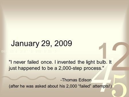 January 29, 2009 I never failed once. I invented the light bulb. It just happened to be a 2,000-step process. -Thomas Edison (after he was asked about.