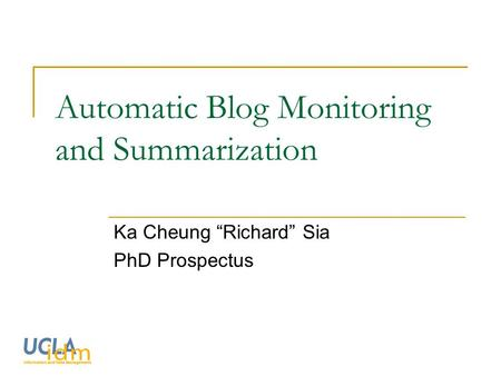 "Automatic Blog Monitoring and Summarization Ka Cheung ""Richard"" Sia PhD Prospectus."