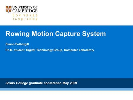Rowing Motion Capture System Simon Fothergill Ph.D. student, Digital Technology Group, Computer Laboratory Jesus College graduate conference May 2009.