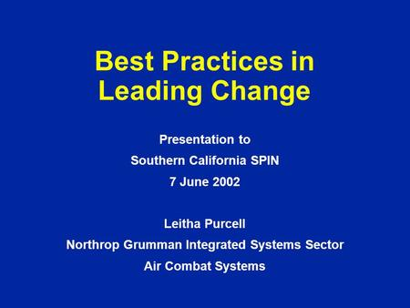 Best Practices in Leading Change Presentation to Southern California SPIN 7 June 2002 Leitha Purcell Northrop Grumman Integrated Systems Sector Air Combat.