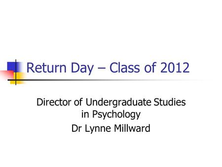 Return Day – Class of 2012 Director of Undergraduate Studies in Psychology Dr Lynne Millward.