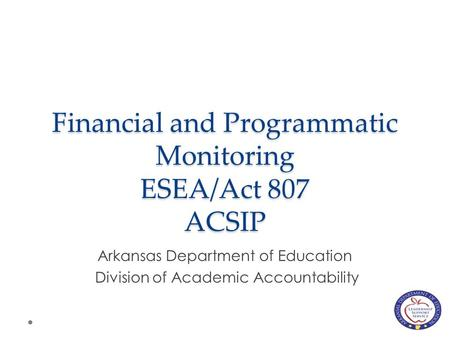 Financial and Programmatic Monitoring ESEA/Act 807 ACSIP Arkansas Department of Education Division of Academic Accountability.