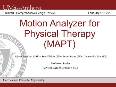 Electrical and Computer Engineering Motion Analyzer for Physical Therapy (MAPT) SDP10 - Comprehensive Design Review Arjuna Baratham (CSE) - Sean Klaiber.