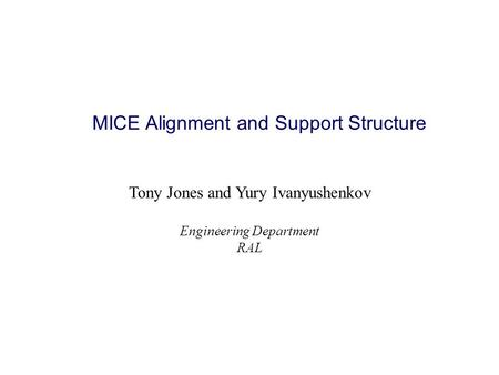 MICE Alignment and Support Structure Tony Jones and Yury Ivanyushenkov Engineering Department RAL.