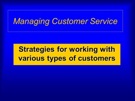 Managing Customer Service Strategies for working with various types of customers.