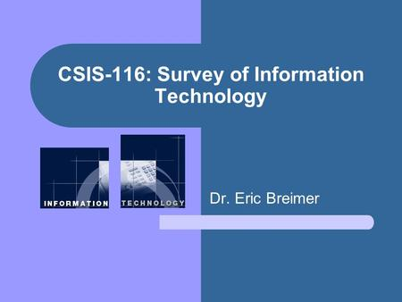 CSIS-116: Survey of Information Technology Dr. Eric Breimer.