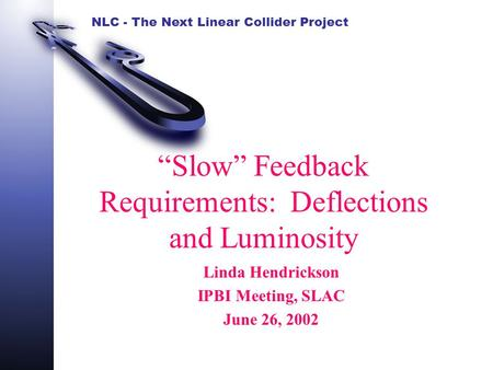 "NLC - The Next Linear Collider Project ""Slow"" Feedback Requirements: Deflections and Luminosity Linda Hendrickson IPBI Meeting, SLAC June 26, 2002."