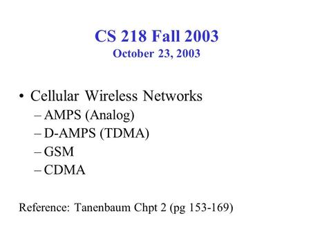CS 218 Fall 2003 October 23, 2003 Cellular Wireless Networks –AMPS (Analog) –D-AMPS (TDMA) –GSM –CDMA Reference: Tanenbaum Chpt 2 (pg 153-169)
