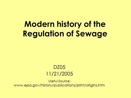 Modern history of the Regulation of Sewage DZ05 11/21/2005 Useful Source: www.epa.gov/history/publications/print/origins.htm.