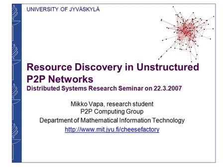UNIVERSITY OF JYVÄSKYLÄ Resource Discovery in Unstructured P2P Networks Distributed Systems Research Seminar on 22.3.2007 Mikko Vapa, research student.