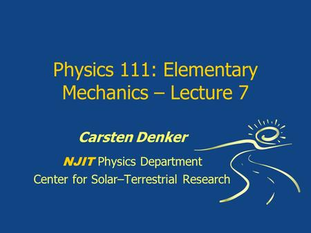 Physics 111: Elementary Mechanics – Lecture 7 Carsten Denker NJIT Physics Department Center for Solar–Terrestrial Research.