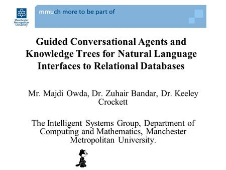 Guided Conversational Agents and Knowledge Trees for Natural Language Interfaces to Relational Databases Mr. Majdi Owda, Dr. Zuhair Bandar, Dr. Keeley.