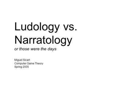 Ludology vs. Narratology or those were the days Miguel Sicart Computer Game Theory Spring 2005.