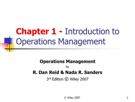 © Wiley 20071 Chapter 1 - Introduction to Operations Management Operations Management by R. Dan Reid & Nada R. Sanders 3 rd Edition © Wiley 2007.