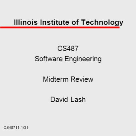 CS48711-1/31 Illinois Institute of Technology CS487 Software Engineering Midterm Review David Lash.