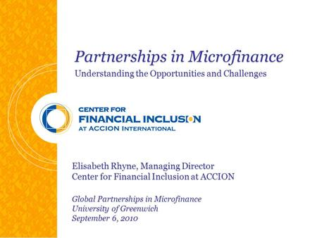 Partnerships in Microfinance Understanding the Opportunities and Challenges Elisabeth Rhyne, Managing Director Center for Financial Inclusion at ACCION.