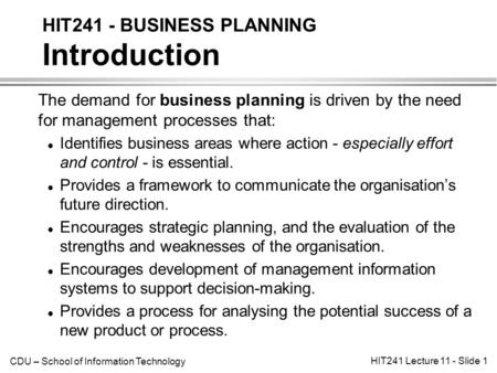 CDU – School of Information Technology HIT241 Lecture 11 - Slide 1 The demand for business planning is driven by the need for management processes that: