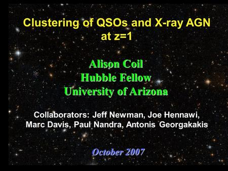Clustering of QSOs and X-ray AGN at z=1 Alison Coil Hubble Fellow University of Arizona October 2007 Collaborators: Jeff Newman, Joe Hennawi, Marc Davis,