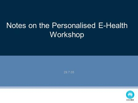 Notes on the Personalised E-Health Workshop 29.7.05.