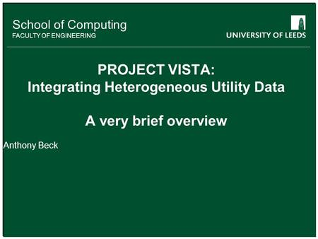 School of something FACULTY OF OTHER School of Computing FACULTY OF ENGINEERING PROJECT VISTA: Integrating Heterogeneous Utility Data A very brief overview.
