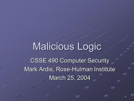 1 Malicious Logic CSSE 490 Computer Security Mark Ardis, Rose-Hulman Institute March 25, 2004.