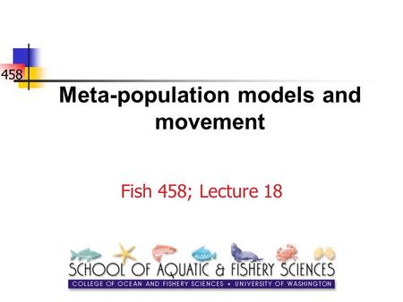 458 Meta-population models and movement Fish 458; Lecture 18.