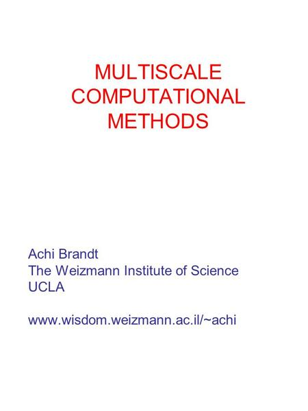 MULTISCALE COMPUTATIONAL METHODS Achi Brandt The Weizmann Institute of Science UCLA www.wisdom.weizmann.ac.il/~achi.