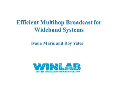 Efficient Multihop Broadcast for Wideband Systems Ivana Maric and Roy Yates.