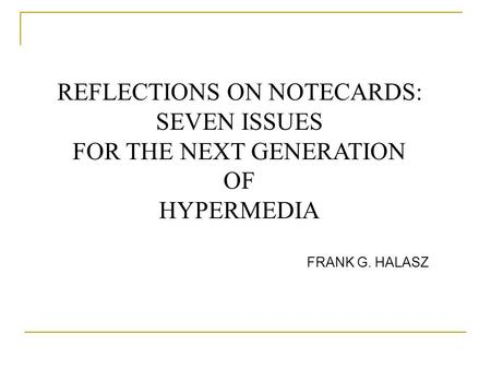 REFLECTIONS ON NOTECARDS: SEVEN ISSUES FOR THE NEXT GENERATION OF HYPERMEDIA FRANK G. HALASZ.