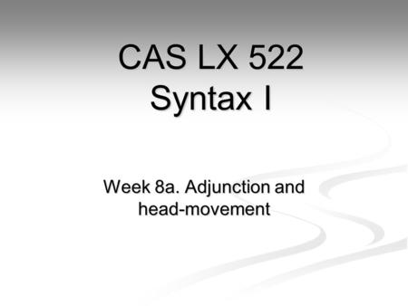 Week 8a. Adjunction and head-movement CAS LX 522 Syntax I.