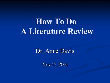 How To Do A <strong>Literature</strong> <strong>Review</strong> Dr. Anne Davis Nov.17, 2005.