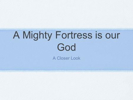 A Mighty Fortress is our God A Closer Look. Some Interesting Facts Composed by Martin Luther in 1528 Originally written in German There are over 70 English.