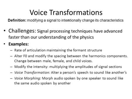 Voice Transformations Challenges: Signal processing techniques have advanced faster than our understanding of the physics Examples: – Rate of articulation.
