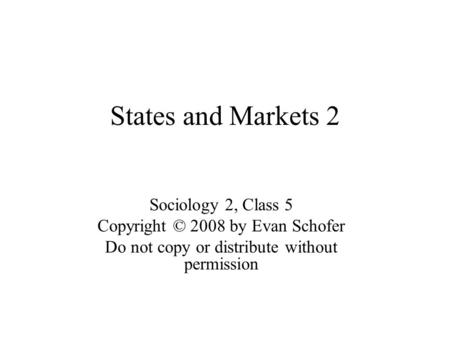 States and Markets 2 Sociology 2, Class 5 Copyright © 2008 by Evan Schofer Do not copy or distribute without permission.