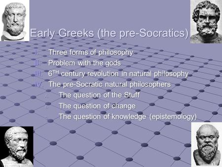 Early Greeks (the pre-Socratics) I.Three forms of philosophy II.Problem with the gods III.6 TH century revolution in natural philosophy IV.The pre-Socratic.