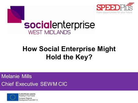 How Social Enterprise Might Hold the Key? Melanie Mills Chief Executive SEWM CIC.