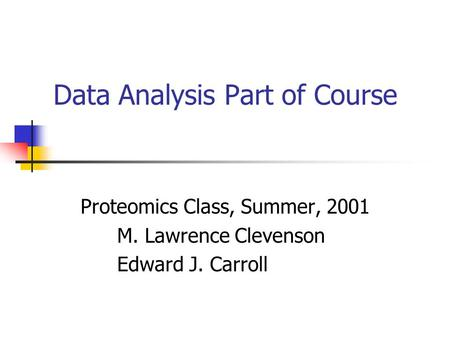 Data Analysis Part of Course Proteomics Class, Summer, 2001 M. Lawrence Clevenson Edward J. Carroll.