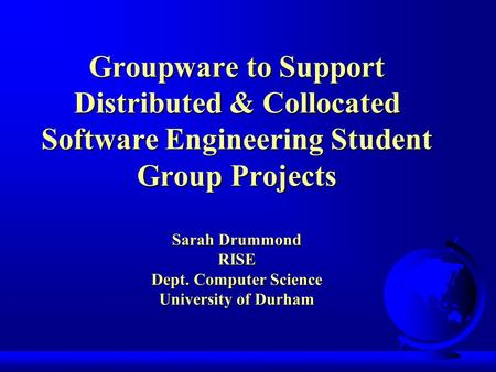 Groupware to Support Distributed & Collocated Software Engineering Student Group Projects Sarah Drummond RISE Dept. Computer Science University of Durham.