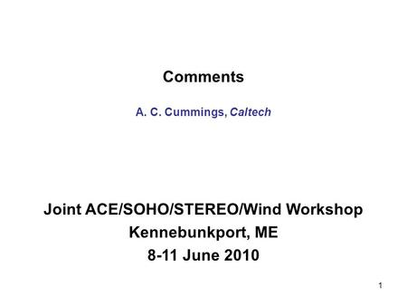 1 Comments A. C. Cummings, Caltech Joint ACE/SOHO/STEREO/Wind Workshop Kennebunkport, ME 8-11 June 2010.