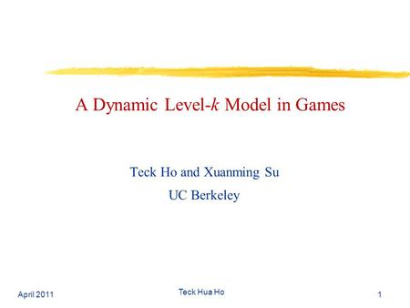 A Dynamic Level-k Model in Games Teck Ho and Xuanming Su UC Berkeley April 2011 Teck Hua Ho 1.